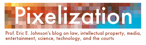 Pixelization - Prof. Eric E. Johnson's blog on law, intellectual property, media, entertainment, science, technology, and the courts